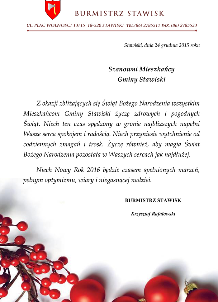 Stawiski, dnia 25 grudnia 2015 roku. Szanowni Mieszkańcy Gminy Stawiski. Z okazji zbliżających się Świąt Bożego Narodzenia wszystkim Mieszkańcom Gminy Stawiski życzę zdrowych i pogodnych Świąt. Niech ten czas spędzony w gronie najbliższych napełni Wasze serca spokojem i radością. Niech przyniesie wytchnienie od codziennych zmagań i trosk. Życzę również, aby magia Świat Bożego Narodzenia pozostała w Waszych sercach jak najdłużej. Niech Nowy Rok 2016 będzie czasem spełnionych marzeń, pełnym optymizmu, wiary i niegasnącej nadziei. BURMISTRZ STAWISK Krzysztof Rafałowski