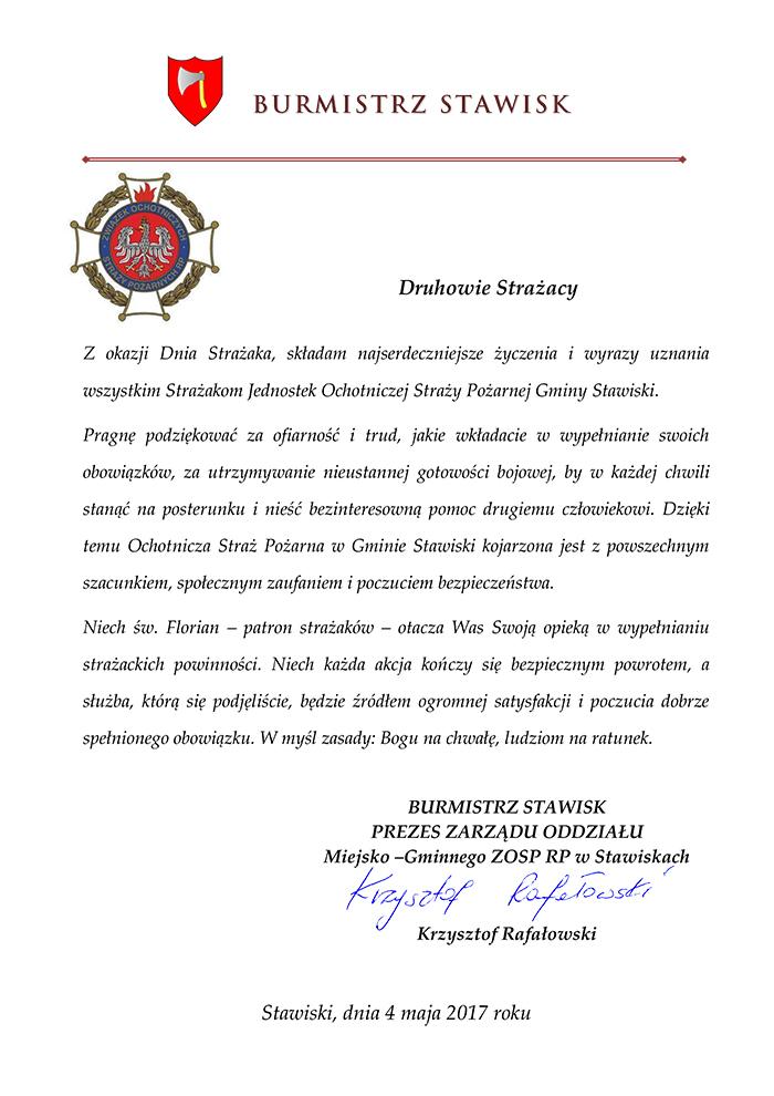 Z okazji Dnia Strażaka, składam najserdeczniejsze życzenia i wyrazy uznania wszystkim Strażakom Jednostek Ochotniczej Straży Pożarnej Gminy Stawiski.   Pragnę podziękować za ofiarność i trud, jakie wkładacie w wypełnianie swoich obowiązków, za utrzymywanie nieustannej gotowości bojowej, by w każdej chwili stanąć na posterunku i nieść bezinteresowną pomoc drugiemu człowiekowi. Dzięki temu Ochotnicza Straż Pożarna w Gminie Stawiski kojarzona jest z powszechnym szacunkiem, społecznym zaufaniem i poczuciem bezpieczeństwa. Niech św. Florian – patron strażaków – otacza Was Swoją opieką w wypełnianiu strażackich powinności. Niech każda akcja kończy się bezpiecznym powrotem, a służba, którą się podjęliście, będzie źródłem ogromnej satysfakcji i poczucia dobrze spełnionego obowiązku. W myśl zasady: Bogu na chwałę, ludziom na ratunek.